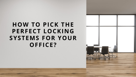 How To Pick The Perfect Locking Systems For Your Office?